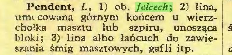 (...) Pendent, /., 1) ob. felcech; 2) lina, unii cowana górnym końcem u wierzchołka masztu lub szpiru, unosząca bloki; 3) lina albo łańcuch do zawieszania śmig masztowych, gafli itp...