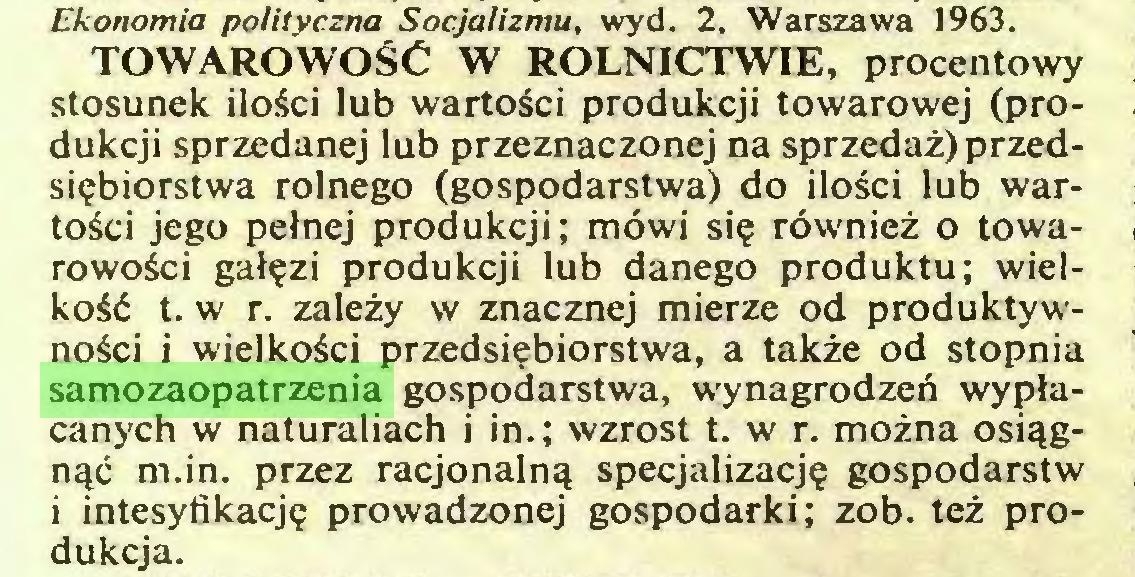 (...) Ekonomia polityczna Socjalizmu, wyd. 2, Warszawa 1963. TOWAROWOŚĆ W ROLNICTWIE, procentowy stosunek ilości lub wartości produkcji towarowej (produkcji sprzedanej lub przeznaczonej na sprzedaż) przedsiębiorstwa rolnego (gospodarstwa) do ilości lub wartości jego pełnej produkcji; mówi się również o towarowości gałęzi produkcji lub danego produktu; wielkość t. w r. zależy w znacznej mierze od produktywności i wielkości przedsiębiorstwa, a także od stopnia samozaopatrzenia gospodarstwa, wynagrodzeń wypłacanych w naturaliach i in.; wzrost t. w r. można osiągnąć m.in. przez racjonalną specjalizację gospodarstw i intesyfikację prowadzonej gospodarki; zob. też produkcja...