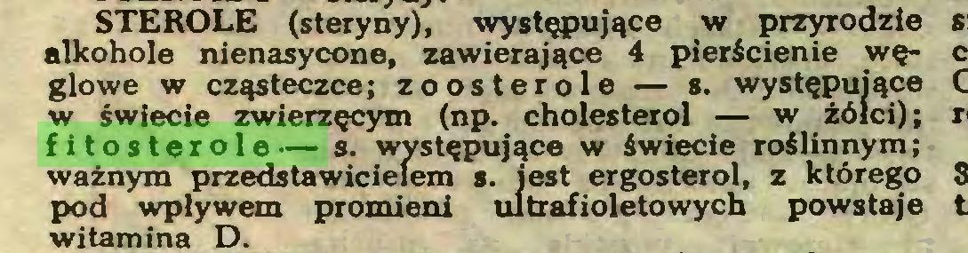 (...) STEROLE (steryny), występujące w przyrodzie alkohole nienasycone, zawierające 4 pierścienie węglowe w cząsteczce; zoosterole — s. występujące w ¿wiecie zwierzęcym (np. cholesterol — w żółci); fitosterole— s. występujące w świecie roślinnym; ważnym przedstawicielem s. jest ergosterol, z którego pod wpływem promieni ultrafioletowych powstaje witamina D...