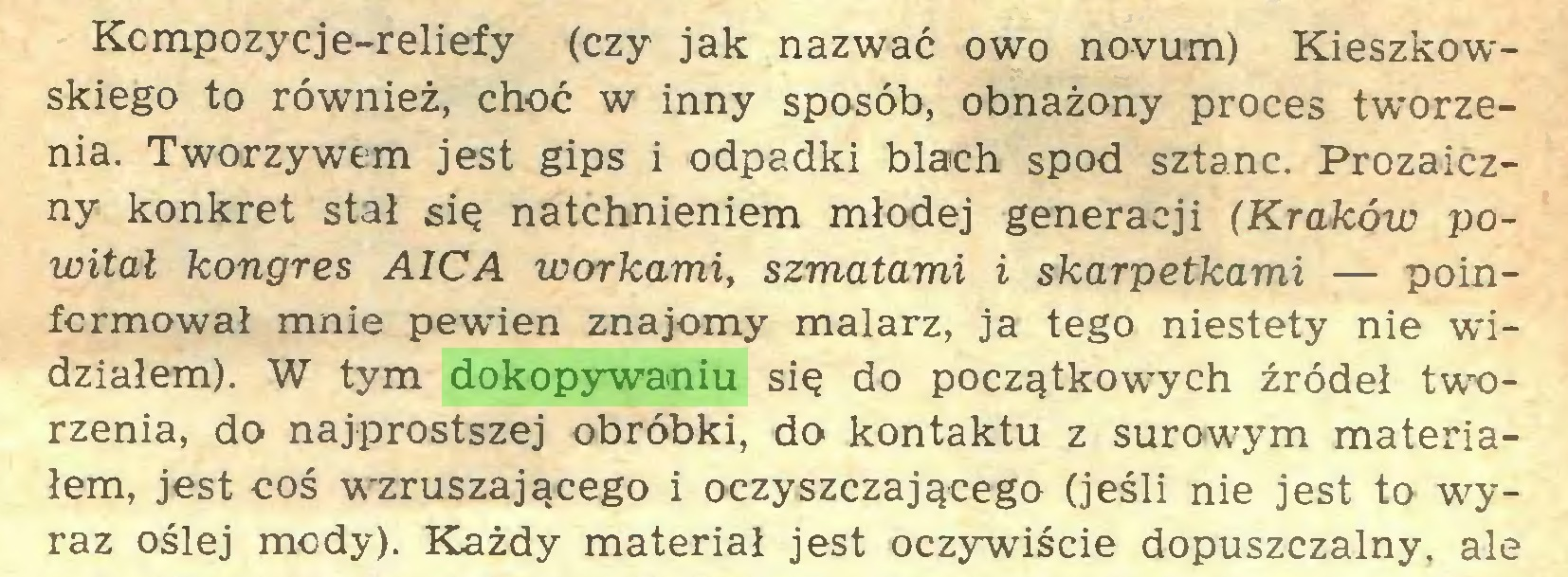 (...) Kcmpozycje-reliefy (czy jak nazwać owo novum) Kieszkowskiego to również, choć w inny sposób, obnażony proces tworzenia. Tworzywem jest gips i odpadki blach spod sztanc. Prozaiczny konkret stał się natchnieniem młodej generacji (Kraków powitał kongres AICA workami, szmatami i skarpetkami — poinformował mnie pewien znajomy malarz, ja tego niestety nie widziałem). W tym dokopywaniu się do początkowych źródeł tworzenia, do najprostszej obróbki, do kontaktu z surowym materiałem, jest coś wzruszającego i oczyszczającego (jeśli nie jest to wyraz oślej mody). Każdy materiał jest oczywiście dopuszczalny, ale...