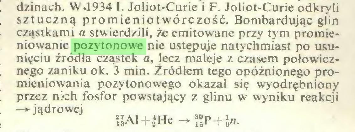 (...) dzinach. W «1934 I. Joliot-Curie i F. Joliot-Curie odkryli sztuczną promieniotwórczość. Bombardując giin cząstkami a stwierdzili, że emitowane przy tym promieniowanie pozytonowe nie ustępuje natychmiast po usunięciu źródła cząstek a, lecz maleje z czasem połowicznego zaniku ok. 3 min. Źródłem tego opóźnionego promieniowania pozytonowego okazał się wyodrębniony przez nich fosfor powstający z glinu w wyniku reakcji —» jądrowej ÎJAl + iHe - JJP + Jn...