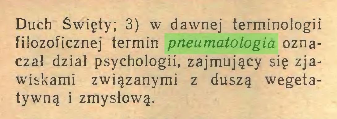 (...) Duch Święty; 3) w dawnej terminologii filozoficznej termin pneumatologia oznacza! dział psychologii, zajmujący się zjawiskami związanymi z duszą wegetatywną i zmysłową...