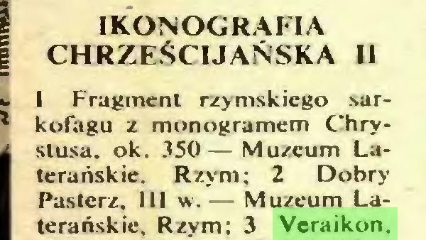 (...) CHRZEŚCIJAŃSKA II 1 Fragment rzymskiego sarkofagu z monogramem Chrystusa. ok. 350— Muzeum Laterańskie. Rzym; 2 Dobry Pasterz, III w.— Muzeum Laterańskie, Rzym; 3 Veraikon...