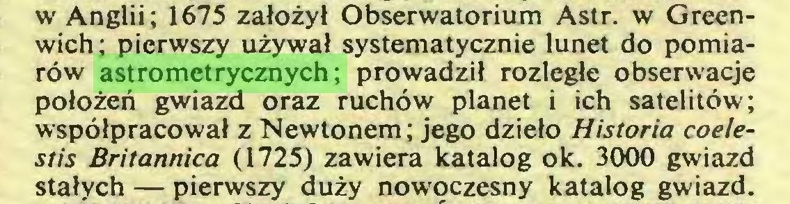 (...) w Anglii; 1675 założył Obserwatorium Astr. w Greenwich; pierwszy używał systematycznie lunet do pomiarów astrometrycznych; prowadził rozległe obserwacje położeń gwiazd oraz ruchów planet i ich satelitów; współpracował z Newtonem; jego dzieło Historia coelestis Britannica (1725) zawiera katalog ok. 3000 gwiazd stałych — pierwszy duży nowoczesny katalog gwiazd...