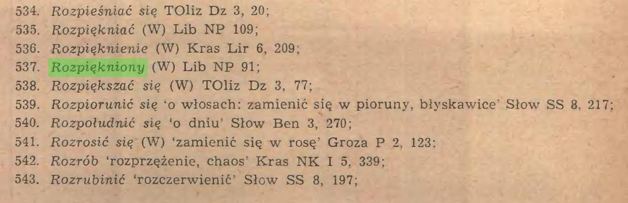 (...) 534. Rozpieśniać się TOliz Dz 3, 20; 535. Rozpiękniać (W) Lib NP 109; 536. Rozpięknienie (W) Kras Lir 6, 209; 537. Rozpiękniony (W) Lib NP 91; 538. Rozpiększać się (W) TOliz Dz 3, 77; 539. Rozpiorunić się 'o włosach: zamienić się w pioruny, błyskawice' Słów SS 8, 217; 540. Rozpołudnić się 'o dniu' Słów Ben 3, 270; 541. Rozrosić się (W) 'zamienić się w rosę' Groza P 2, 123; 542. Rozrób 'rozprzężenie, chaos' Kras NK I 5, 339; 543. Rozrubinić 'rozczerwienić' Słów SS 8, 197;...