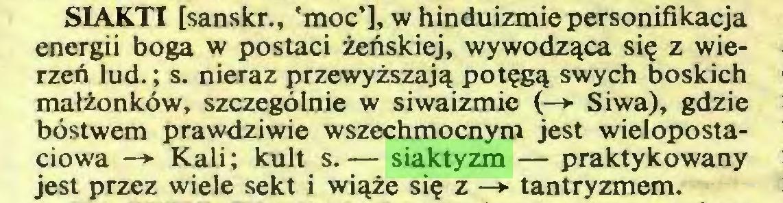 (...) SIAKTI [sanskr., 'moc'], w hinduizmie personifikacja energii boga w postaci żeńskiej, wywodząca się z wierzeń lud.; s. nieraz przewyższają potęgą swych boskich małżonków, szczególnie w siwaizmie (—► Siwa), gdzie bóstwem prawdziwie wszechmocnym jest wielopostaciowa —*■ Kali; kult s.— siaktyzm — praktykowany jest przez wiele sekt i wiąże się z —*■ tantryzmem...