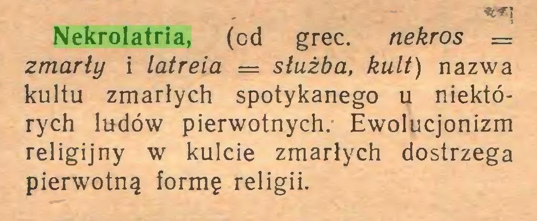 (...) Nekrolatria, (cd grec. nekros = zmarły i latreia = służba, kult) nazwa kultu zmarłych spotykanego u niektórych ludów pierwotnych. Ewolucjonizm religijny w kulcie zmarłych dostrzega pierwotną formę religii...
