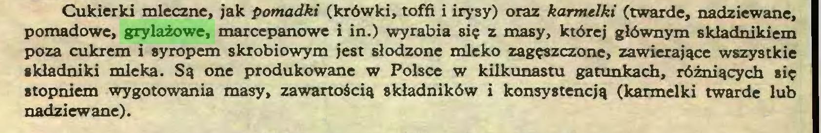 (...) Cukierki mleczne, jak pomadki (krówki, toffi i irysy) oraz karmelki (twarde, nadziewane, pomadowe, grylażowe, marcepanowe i in.) wyrabia się z masy, której głównym składnikiem poza cukrem i syropem skrobiowym jest słodzone mleko zagęszczone, zawierające wszystkie składniki mleka. Są one produkowane w Polsce w kilkunastu gatunkach, różniących się stopniem wygotowania masy, zawartością składników i konsystencją (karmelki twarde lub nadziewane)...