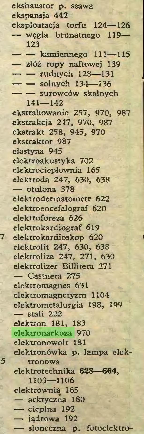 (...) ekshaustor p. ssawa ekspansja 442 eksploatacja torfu 124—126 — węgla brunatnego 119— 123 kamiennego 111—115 — złóż ropy naftowej 139 rudnych 128—131 solnych 134—136 surowców skalnych 141—142 ekstrahowanie 257, 970, 987 ekstrakcja 247, 970, 987 ekstrakt 258, 945, 970 ekstrakcor 987 elastyna 945 elektroakustyka 702 elektrociepłownia 165 elektroda 247, 630, 638 — otulona 378 elektrodermatometr 622 elektroencefalograf 620 elektroforeza 626 elektrokardiograf 619 elektrokardioskop 620 elektrolit 247, 630, 638 elektroliza 247, 271, 630 elektrolizer Billitera 271 — Castnera 275 elektromagnes 631 elektromagnetyzm 1104 elektrometalurgia 198, 199 — stali 222 elektron 181, 183 elektronarkoza 970 elektronowolt 181 elektronówka p. lampa elektronowa elektrotechnika 628—664, 1103—1106 elektrownią 165 — arktyczna 180 — cieplna 192 — jądrowa 192 — słoneczna p. fotoelektro...