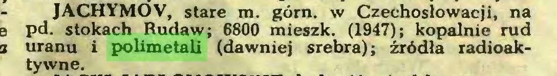 (...) JACHYMOV, stare m. górn. w Czechosłowacji, na pd. stokach Rudaw; 6800 mieszk. (1947); kopalnie rud uranu i polimetali (dawniej srebra); źródła radioaktywne...