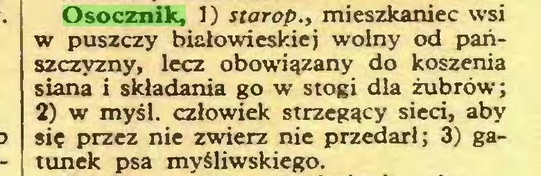 (...) Osocznik, 1) starop., mieszkaniec wsi w puszczy białowieskiej wolny od pańszczyzny, lecz obowiązany do koszenia siana i składania go w stogi dla żubrów; 2) w myśl. człowiek strzegący sieci, aby się przez nie zwierz nie przedarł; 3) gatunek psa myśliwskiego...
