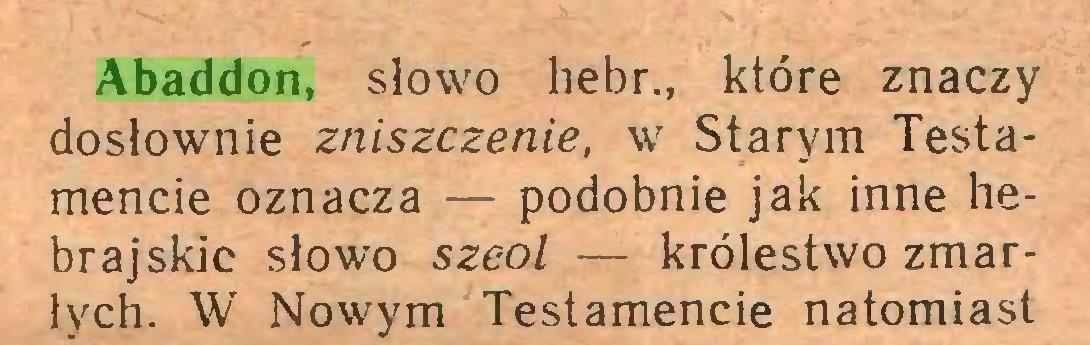 (...) Abaddon, słowo hebr., które znaczy dosłownie zniszczenie, w Starym Testamencie oznacza — podobnie jak inne hebrajskie słowo szeol — królestwo zmarłych. W Nowym Testamencie natomiast...