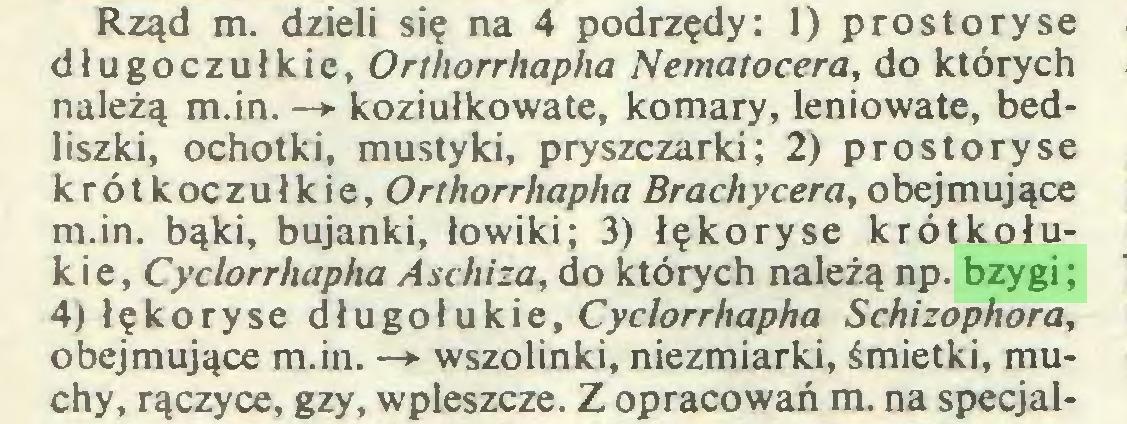 (...) Rząd m. dzieli się na 4 podrzędy: 1) prostoryse długoczułkie, Orthorrhapha Nematocera, do których należą m.in. —*• koziułkowate, komary, leniowate, bedliszki, ochotki, mustyki, pryszczarki; 2) prostoryse krótkoczułkie, Orthorrhapha Brachycera, obejmujące m.in. bąki, bujanki, łowiki; 3) łękoryse krótkołukie, Cyclorrhapha Aschiza, do których należą np. bzygi; 4) łękoryse długołukie, Cyclorrhapha Schizophora, obejmujące m.in. —*• wszolinki, niezmiarki, śmietki, muchy, rączyce, gzy, wpleszcze. Z opracowań m. na specjal...