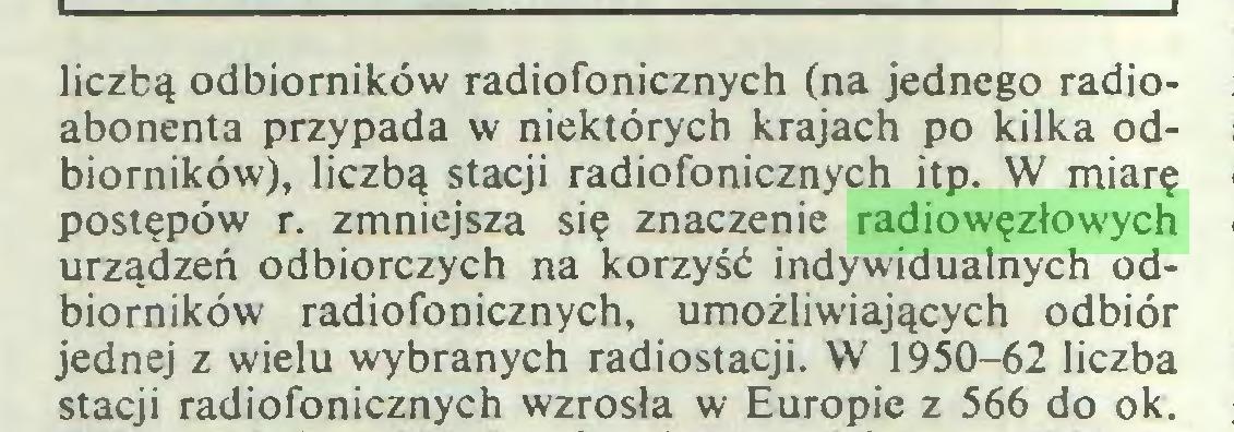 (...) liczbą odbiorników radiofonicznych (na jednego radioabonenta przypada w niektórych krajach po kilka odbiorników), liczbą stacji radiofonicznych itp. W miarę postępów r. zmniejsza się znaczenie radiowęzłowych urządzeń odbiorczych na korzyść indywidualnych odbiorników radiofonicznych, umożliwiających odbiór jednej z wielu wybranych radiostacji. W 1950-62 liczba stacji radiofonicznych wzrosła w Europie z 566 do ok...