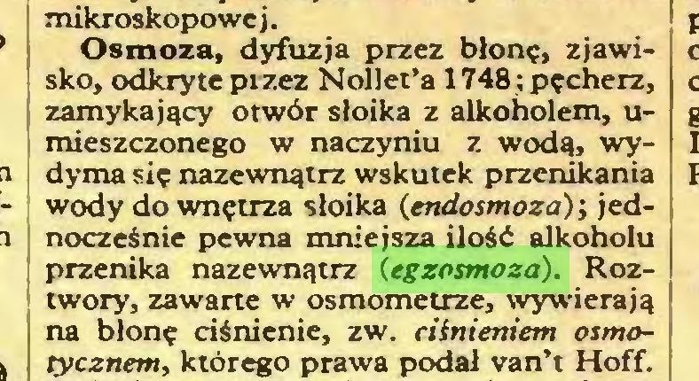 (...) mikroskopowe j. Osmoza, dyfuzja przez błonę, zjawisko, odkryte pizez Nollet'a 1748; pęcherz, zamykający otwór słoika z alkoholem, umieszczonego w naczyniu z wodą, wydyma się nazewnątrz wskutek przenikania wody do wnętrza słoika (endosmoza); jednocześnie pewna mniejsza ilość alkoholu przenika nazewnątrz (egzosmoza). Roztwory, zawarte w osmometrze, wywierają na błonę ciśnienie, zw. ciśnieniem osmotycznem, którego prawa podał van't Hoff...