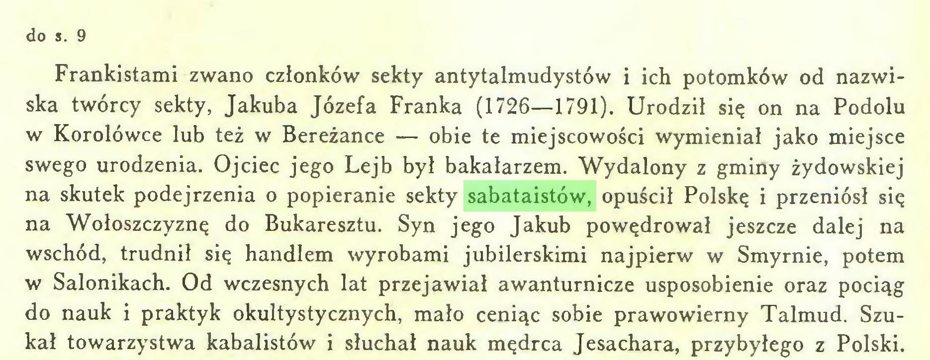 (...) do s. 9 Frankistami zwano członków sekty antytalmudystów i ich potomków od nazwiska twórcy sekty, Jakuba Józefa Franka (1726—1791). Urodził się on na Podolu w Korolówce lub też w Bereżance — obie te miejscowości wymieniał jako miejsce swego urodzenia. Ojciec jego Lejb był bakałarzem. Wydalony z gminy żydowskiej na skutek podejrzenia o popieranie sekty sabataistów, opuścił Polskę i przeniósł się na Wołoszczyznę do Bukaresztu. Syn jego Jakub powędrował jeszcze dalej na wschód, trudnił się handlem wyrobami jubilerskimi najpierw w Smyrnie, potem w Salonikach. Od wczesnych lat przejawiał awanturnicze usposobienie oraz pociąg do nauk i praktyk okultystycznych, mało ceniąc sobie prawowierny Talmud. Szukał towarzystwa kabalistów i słuchał nauk mędrca Jesachara, przybyłego z Polski...