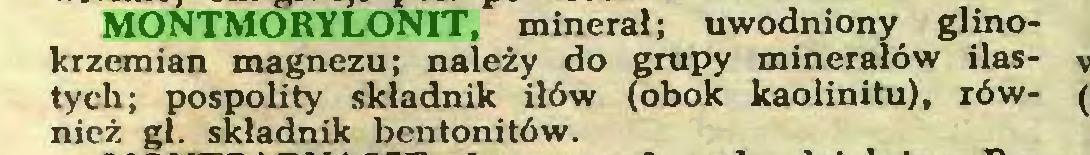 (...) MONTMORYLONIT, minerał; uwodniony glinokrzemian magnezu; należy do grupy minerałów ilastych; pospolity składnik iłów (obok kaolinitu), również gł. składnik bentonitów...