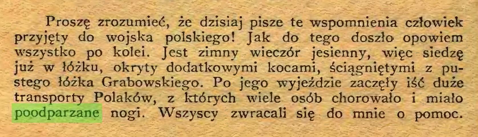 (...) Proszę zrozumieć, że dzisiaj pisze te wspomnienia człowiek przyjęty do wojska polskiego! Jak do tego doszło opowiem wszystko po kolei. Jest zimny wieczór jesienny, więc siedzę już w łóżku, okryty dodatkowymi kocami, ściągniętymi z pustego łóżka Grabowskiego. Po jego wyjeździe zaczęły iść duże transporty Polaków, z których wiele osób chorowało i miało poodparzane nogi. Wszyscy zwracali się do mnie o pomoc...
