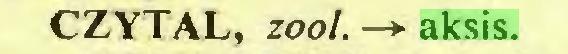 (...) CZYTAŁ, zool. —*■ aksis...