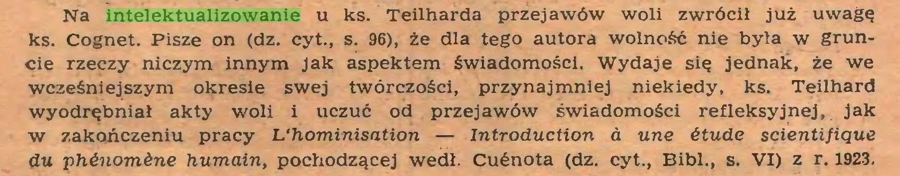 (...) Na intelektualizowanie u ks. Teilharda przejawów woli zwrócił już uwagę ks. Cognet. Pisze on (dz. cyt., s. 96), że dla tego autora wolność nie była w gruncie rzeczy niczym innym Jak aspektem świadomości. Wydaje się jednak, że we wcześniejszym okresie swej twórczości, przynajmniej niekiedy, ks. Teilhard wyodrębniał akty woli i uczuć od przejawów świadomości refleksyjnej, jak w zakończeniu pracy b'hominisation — Introduction a une itude sęientifiąue du phinomine humain, pochodzącej wedł. Cućnota (dz. cyt., Bibl., s. VI) z r. 1923...