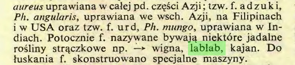 (...) aureus uprawiana w całej pd. części Azji; tzw. f. ad żuki, Ph. angularis, uprawiana we wsch. Azji, na Filipinach i w USA oraz tzw. f. urd, Ph. mungo, uprawiana w Indiach. Potocznie f. nazywane bywają niektóre jadalne rośliny strączkowe np. —*■ wigna, lablab, kajan. Do łuskania f. skonstruowano specjalne maszyny...