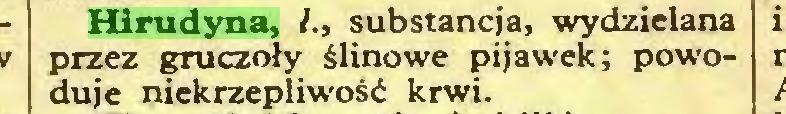 (...) Hirudyna, /., substancja, wydzielana przez gruczoły ślinowe pijawek; powoduje niekrzepliwość krwi...