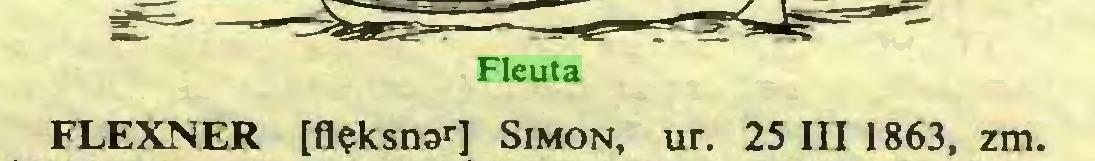 (...) Fleuta FLEXNER [flęksnar] Simon, ur. 25 III 1863, zm...