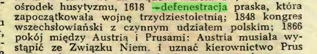 (...) ośrodek husytyzmu, 1618 —defenestracja praska, która zapoczątkowała wojnę trzydziestoletnią; 1848 kongres wszechsłowiański z czynnym udziałem polskim; 1866 pokój między Austrią i Prusami; Austria musiała wystąpić ze Związku Niem. i uznać kierownictwo Prus...