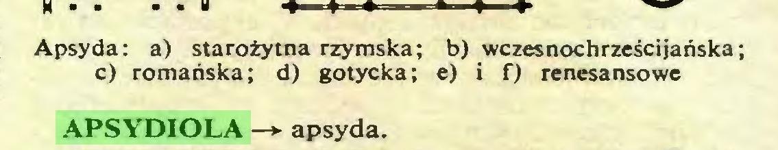 (...) Apsyda: a) starożytna rzymska; b) wczesnochrześcijańska; c) romańska; d) gotycka; e) i f) renesansowe APSYDIOLA —*- apsyda...