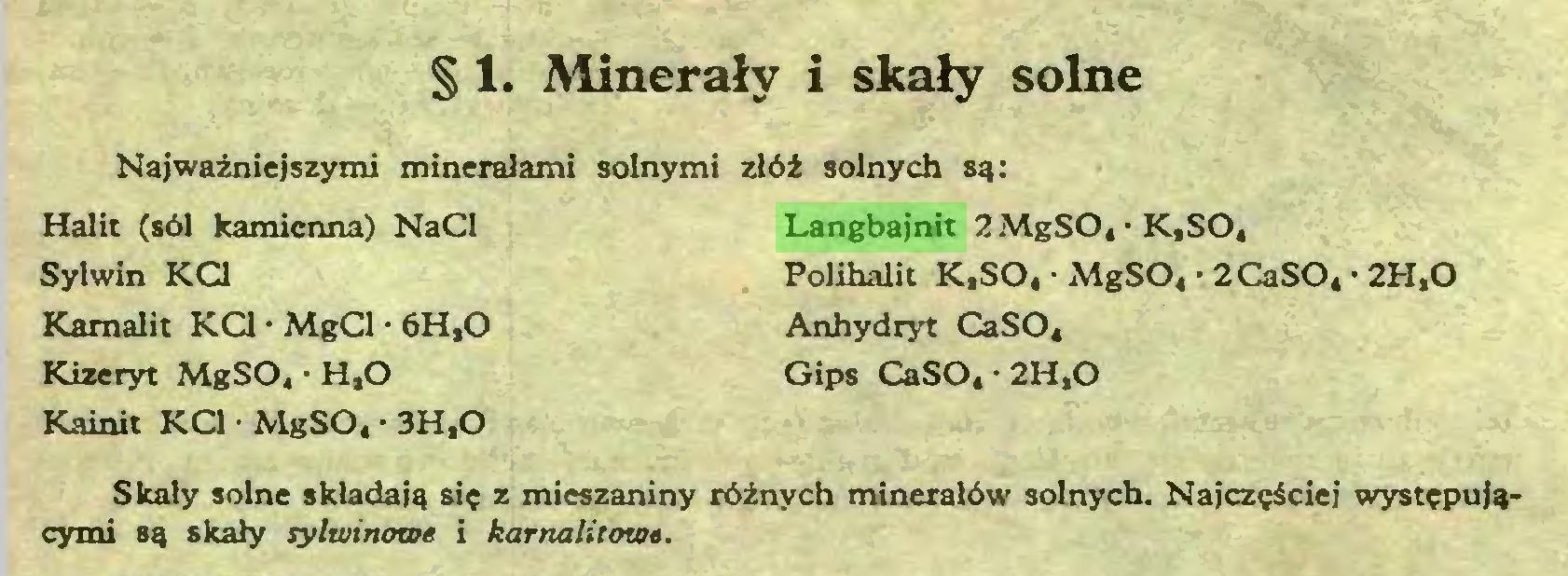 (...) § 1. Minerały i skały solne Najważniejszymi minerałami solnymi złóż solnych są: Halit (sól kamienna) NaCl Sylwin KC1 Karnalit KC1 • MgCl • 6H.O Kizeryt MgSO, • H.O Langbajnit 2MgSO, • K,SO, Polihalit K,SO, ■ MgS04 • 2CaSO, • 2H.O Anhydryt CaSO« Gips CaSOt • 2H,0 Kainit KC1 • MgSO. • 3H.O Skały solne składają się z mieszaniny różnych minerałów solnych. Najczęściej występującymi są skały sylwinowe i karnalitowa...