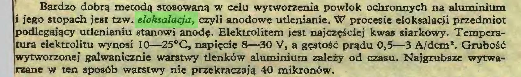 (...) Bardzo dobrą metodą stosowaną w celu wytworzenia powłok ochronnych na aluminium i jego stopach jest tzw. eloksalacja, czyli anodowe utlenianie. W procesie eloksalacji przedmiot podlegający utlenianiu stanowi anodę. Elektrolitem jest najczęściej kwas siarkowy. Temperatura elektrolitu wynosi 10—25°C, napięcie 8—30 V, a gęstość prądu 0,5—3 A/dcm*. Grubość wytworzonej galwanicznie warstwy tlenków aluminium zależy od czasu. Najgrubsze wytwarzane w ten sposób warstwy nie przekraczają 40 mikronów...