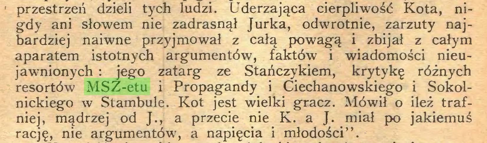 """(...) przestrzeń dzieli tych ludzi. Uderzająca cierpliwość Kota, nigdy ani słowem nie zadrasnął Jurka, odwrotnie, zarzuty najbardziej naiwne przyjmował z całą powagą i zbijał z całym aparatem istotnych argumentów, faktów i wiadomości nieujawnionych : jego zatarg ze Stańczykiem, krytykę różnych resortów MSZ-etu i Propagandy i Ciechanowskiego i Sokolnickiego w Stambule. Kot jest wielki gracz. Mówił o ileż trafniej, mądrzej od J., a przecie nie K. a J. miał po jakiemuś rację, nie argumentów', a napięcia i młodości""""..."""