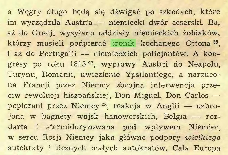 (...) a Węgry długo będą się dźwigać po szkodach, które im wyrządziła Austria — niemiecki dwór cesarski. Ba, aż do Grecji wysyłano oddziały niemieckich żołdaków, którzy musieli podpierać tronik kochanego Ottona -6, i aż do Portugalii — niemieckich policjantów. A kongresy po roku 181527, wyprawy Austrii do Neapolu, Turynu, Romanii, uwięzienie Ypsilantiego, a narzucona Francji przez Niemcy zbrojna interwencja przeciw rewolucji hiszpańskiej, Don Miguel, Don Carlos — popierani przez Niemcy28, reakcja w Anglii — uzbrojona w bagnety wojsk hanowerskich, Belgia — rozdarta i stermidoryzowana pod wpływem Niemiec, w sercu Rosji Niemcy jako główne podpory wielkiego autokraty i licznych małych autokratów. Cała Europa...