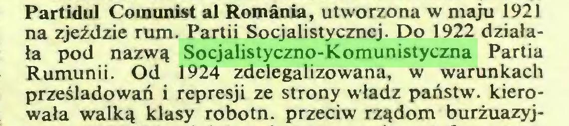 (...) Partidul Comunist al Romania, utworzona w maju 1921 na zjeździe rum. Partii Socjalistycznej. Do 1922 działała pod nazwą Socjalistyczno-Komunistyczna Partia Rumunii. Od 1924 zdelegalizowana, w warunkach prześladowań i represji ze strony władz państw, kierowała walką klasy robotn. przeciw rządom burżuazyj...
