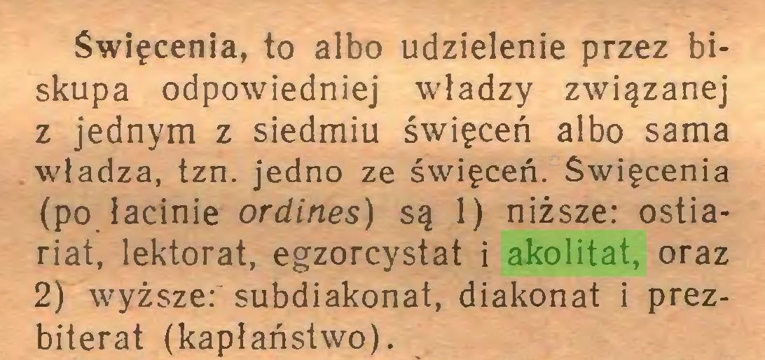 (...) Święcenia, to albo udzielenie przez biskupa odpowiedniej władzy związanej z jednym z siedmiu święceń albo sama władza, tzn. jedno ze święceń. Święcenia (po łacinie ordines) są 1) niższe: ostiariat, lektorat, egzorcystat i akolitat, oraz 2) wyższe: subdiakonat, diakonat i prezbiterat (kapłaństwo)...