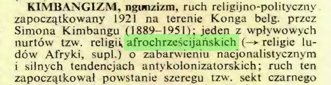 (...) KIMBANGIZM, ngunzizm, ruch religijno-pol¡tyczny zapoczątkowany 1921 na terenie Konga belg. przez Simona Kimbangu (1889-1951); jeden z wpływowych nurtów tzw. religii, afrochrześcijańskich (—*■ religie ludów Afryki, supl.) o zabarwieniu nacjonalistycznym i silnych tendencjach antykolonizatorskich; ruch ten zapoczątkował powstanie szeregu tzw. sekt czarnego...