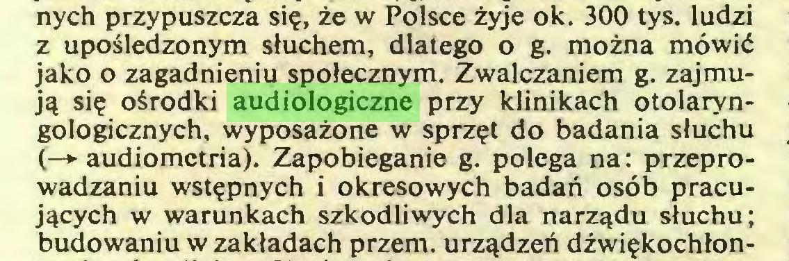 (...) nych przypuszcza się, że w Polsce żyje ok. 300 tys. ludzi z upośledzonym słuchem, dlatego o g. można mówić jako o zagadnieniu społecznym. Zwalczaniem g. zajmują się ośrodki audiologiczne przy klinikach otolaryngologicznych, wyposażone w sprzęt do badania słuchu (—»• audiometria). Zapobieganie g. polega na: przeprowadzaniu wstępnych i okresowych badań osób pracujących w warunkach szkodliwych dla narządu słuchu; budowaniu w zakładach przem. urządzeń dźwiękochłon...