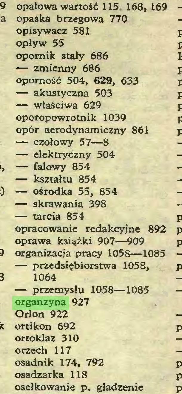(...) opałowa wartość 115. 168, 169 opaska brzegowa 770 opisywacz 581 opływ 55 opornik stały 686 — zmienny 686 oporność 504, 629, 633 — akustyczna 503 — właściwa 629 oporopowrotnik 1039 opór aerodynamiczny 861 — czołowy 57—8 — elektryczny 504 — falowy 854 — kształtu 854 — ośrodka 55, 854 — skrawania 398 — tarcia 854 opracowanie redakcyjne 892 oprawa książki 907—909 organizacja pracy 1058—1085 — przedsiębiorstwa 1058, 1064 — przemysłu 1058—1085 organzyna 927 Orion 922 ortikon 692 ortoklaz 310 orzech 117 osadnik 174, 792 osadzarka 118 osełkowanie p. gładzenie...