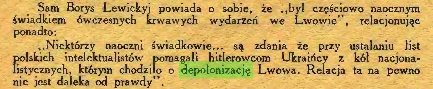 """(...) Sam Borys Lewickyj powiada o sobie, że """"był częściowo naocznym świadkiem ówczesnych krwawych wydarzeń we Lwowie"""", relacjonując ponadto: """"Niektórzy naoczni świadkowie... są zdania że przy ustalaniu list polskich intelektualistów pomagali hitlerowcom Ukraińcy z kół nacjonalistycznych, którym chodziło o depolonizację Lwowa. Relacja ta na pewno nie jest daleka od prawdy""""..."""