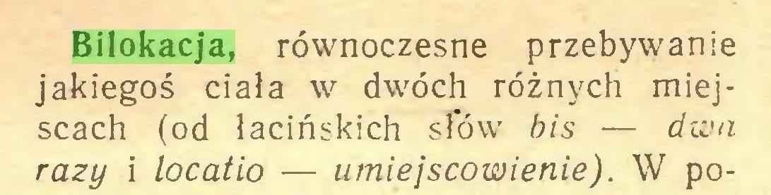 (...) Bilokacja, równoczesne przebywanie jakiegoś ciała w dwóch różnych miejscach (od łacińskich sfów bis — dwa razy i locatio — umiejscowienie). W po...