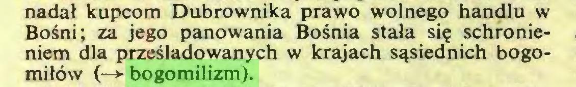 (...) nadał kupcom Dubrownika prawo wolnego handlu w Bośni; za jego panowania Bośnia stała się schronieniem dla prześladowanych w krajach sąsiednich bogomiłów (—*• bogomilizm)...