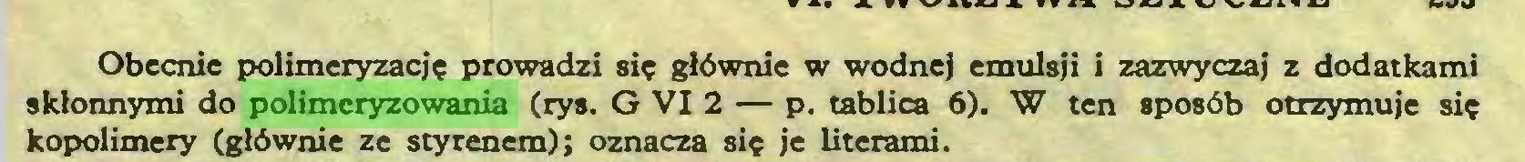 (...) Obecnie polimeryzację prowadzi się głównie w wodnej emulsji i zazwyczaj z dodatkami skłonnymi do polimeryzowania (rys. G VI 2 — p. tablica 6). W ten sposób otrzymuje się kopolimery (głównie ze styrenem); oznacza się je literami...