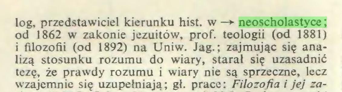 (...) log, przedstawiciel kierunku hist. w —► neoscholastyce; od 1862 w zakonie jezuitów, prof. teologii (od 1881) i filozofii (od 1892) na Uniw. Jag.; zajmując się analizą stosunku rozumu do wiary, starał się uzasadnić tezę, że prawdy rozumu i wiary nie są sprzeczne, lecz wzajemnie się uzupełniają; gł. prace: Filozofia i jej za...