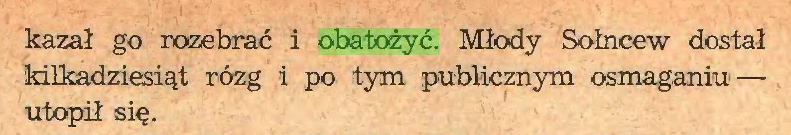 (...) kazał go rozebrać i obatożyć. Młody Sołncew dostał kilkadziesiąt rózg i po tym publicznym osmaganiu— utopił się...