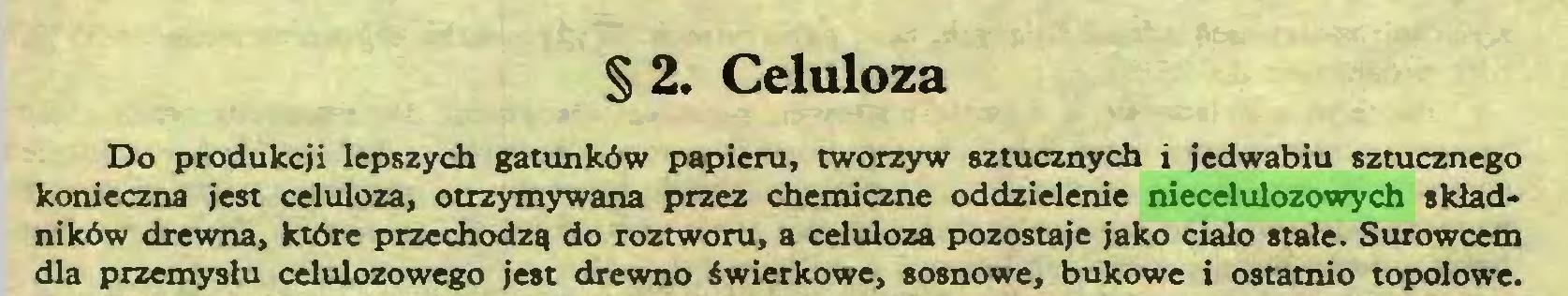(...) § 2. Celuloza Do produkcji lepszych gatunków papieru, tworzyw sztucznych i jedwabiu sztucznego konieczna jest celuloza, otrzymywana przez chemiczne oddzielenie niecelulozowych składników drewna, które przechodzą do roztworu, a celuloza pozostaje jako ciało stałe. Surowcem dla przemysłu celulozowego jest drewno świerkowe, sosnowe, bukowe i ostatnio topolowe...
