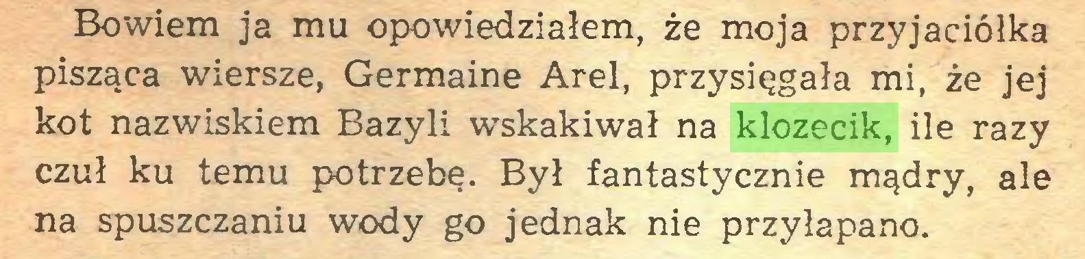 (...) Bowiem ja mu opowiedziałem, że moja przyjaciółka pisząca wiersze, Germaine Arel, przysięgała mi, że jej kot nazwiskiem Bazyli wskakiwał na klozecik, ile razy czuł ku temu potrzebę. Był fantastycznie mądry, ale na spuszczaniu wody go jednak nie przyłapano...