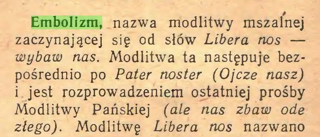 (...) Embolizm, nazwa modlitwy mszalnej zaczynającej się od słów Libera nos — wybaw nas. Modlitwa ta następuje bezpośrednio po Pater noster (Ojcze nasz) i jest rozprowadzeniem ostatniej prośby Modlitwy Pańskiej (ale nas zbaw ode złego). Modlitwę Libera nos nazwano...