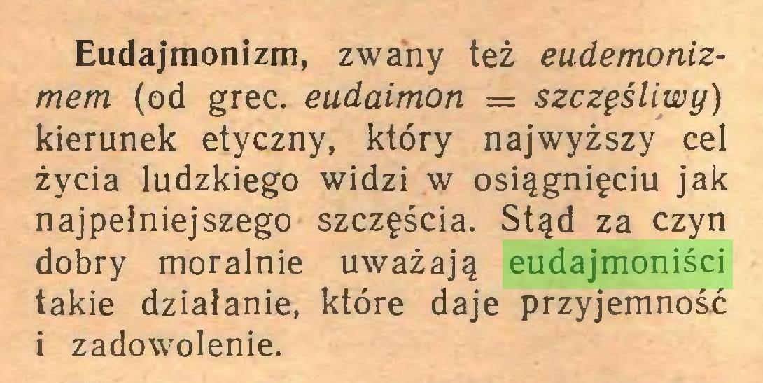 (...) Eudajmonizm, zwany też eudemonizmem (od grec. eudaimoti = szczęśliwy) kierunek etyczny, który najwyższy cel życia ludzkiego widzi w osiągnięciu jak najpełniejszego szczęścia. Stąd za czyn dobry moralnie uważają eudajmoniści takie działanie, które daje przyjemność i zadowolenie...