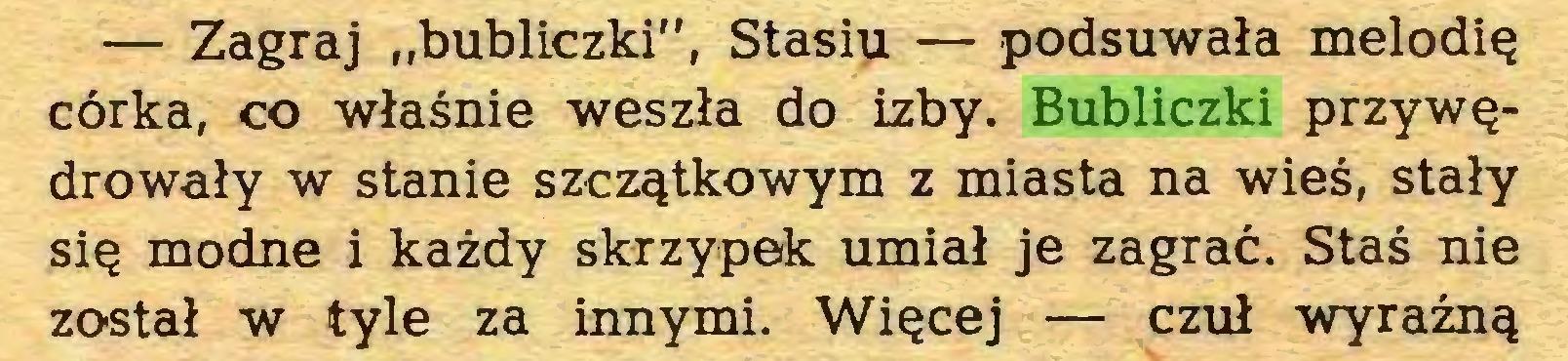 """(...) — Zagraj """"bubliczki"""", Stasiu — podsuwała melodię córka, co właśnie weszła do izby. Bubliczki przywędrowały w stanie szczątkowym z miasta na wieś, stały się modne i każdy skrzypek umiał je zagrać. Staś nie został w tyle za innymi. Więcej — czuł wyraźną..."""