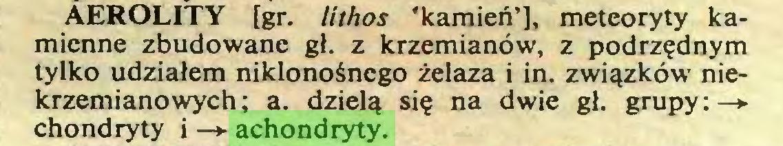 (...) AEROLITY [gr. lithos 'kamień'], meteoryty kamienne zbudowane gł. z krzemianów, z podrzędnym tylko udziałem niklonośnego żelaza i in. związków niekrzemianowych; a. dzielą się na dwie gł. grupy:—* chondryty i —*- achondryty...